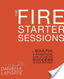 Book Review: The Fire Starter Sessions: A Soulful + Practical Guide to Creating Success on Your Own Terms by Danielle LaPorte