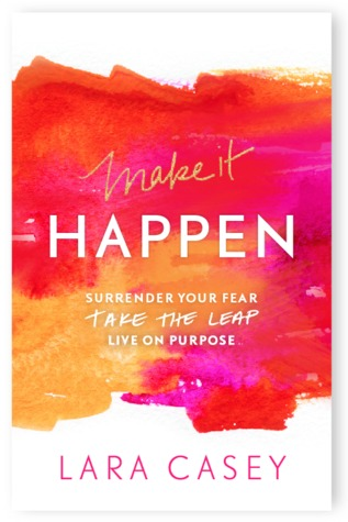 Book Review: Make it Happen: Surrender Your Fear. Take the Leap. Live On Purpose. by Lara Casey