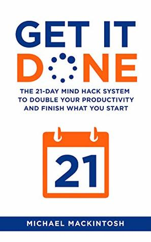 Book Review: Get It Done: The 21-Day Mind Hack System to Double Your Productivity and Finish What You Start by Michael Mackintosh